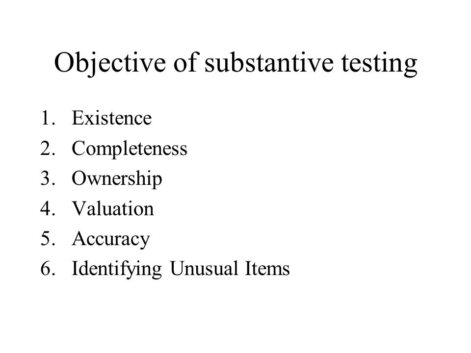 Objective of substantive testing 1.Existence 2.Completeness 3.Ownership 4.Valuation 5.Accuracy 6.Identifying Unusual Items