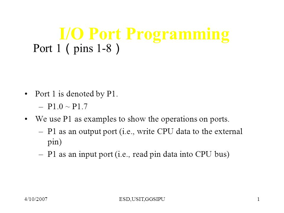 4/10/2007ESD,USIT,GGSIPU2 A Pin of Port 1 8051 IC D Q Clk Q Vcc Load(L1) Read latch Read pin Write to latch Internal CPU bus M1 P1.X pin P1.X TB1 TB2