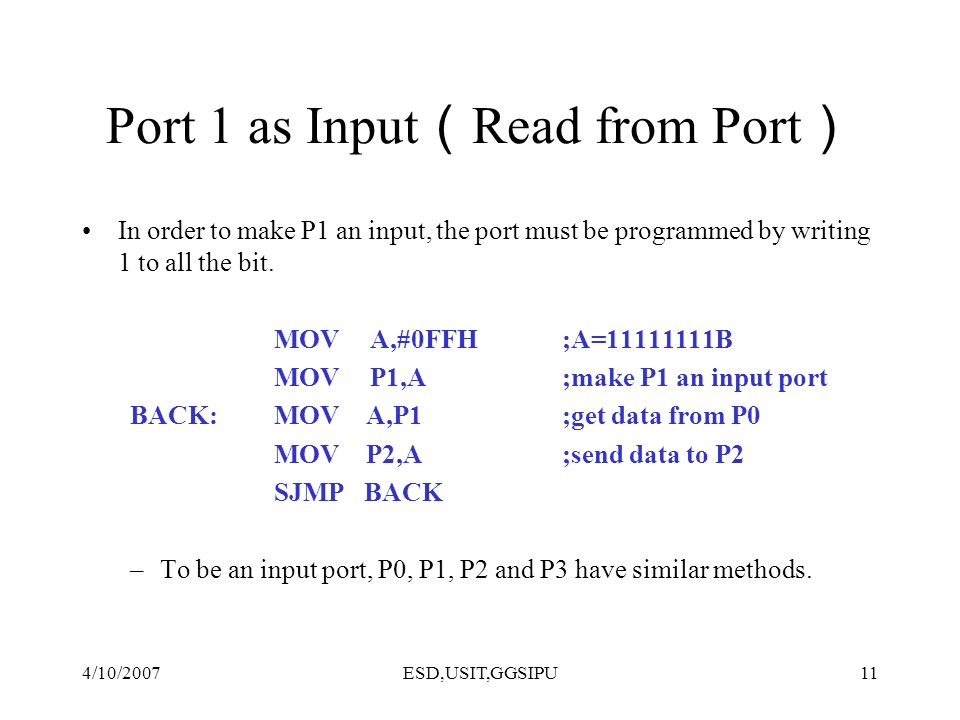 4/10/2007ESD,USIT,GGSIPU11 Port 1 as Input Read from Port In order to make P1 an input, the port must be programmed by writing 1 to all the bit. MOV A