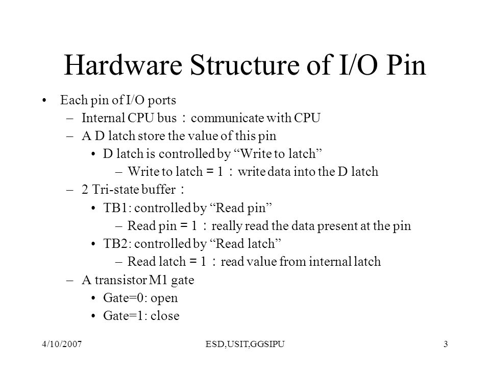 4/10/2007ESD,USIT,GGSIPU3 Hardware Structure of I/O Pin Each pin of I/O ports –Internal CPU bus communicate with CPU –A D latch store the value of thi