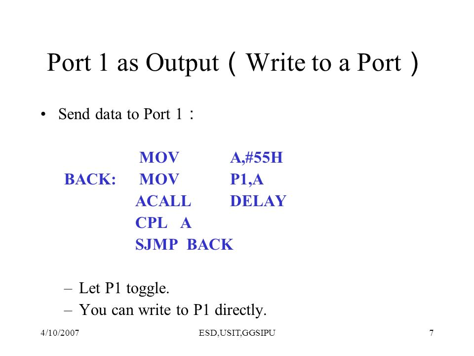 4/10/2007ESD,USIT,GGSIPU7 Port 1 as Output Write to a Port Send data to Port 1 MOV A,#55H BACK: MOV P1,A ACALLDELAY CPL A SJMP BACK –Let P1 toggle. –Y