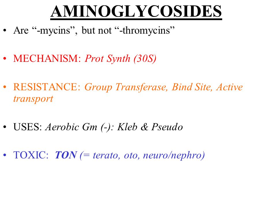 AMINOGLYCOSIDES Are -mycins, but not -thromycins MECHANISM: Prot Synth (30S) RESISTANCE: Group Transferase, Bind Site, Active transport USES: Aerobic
