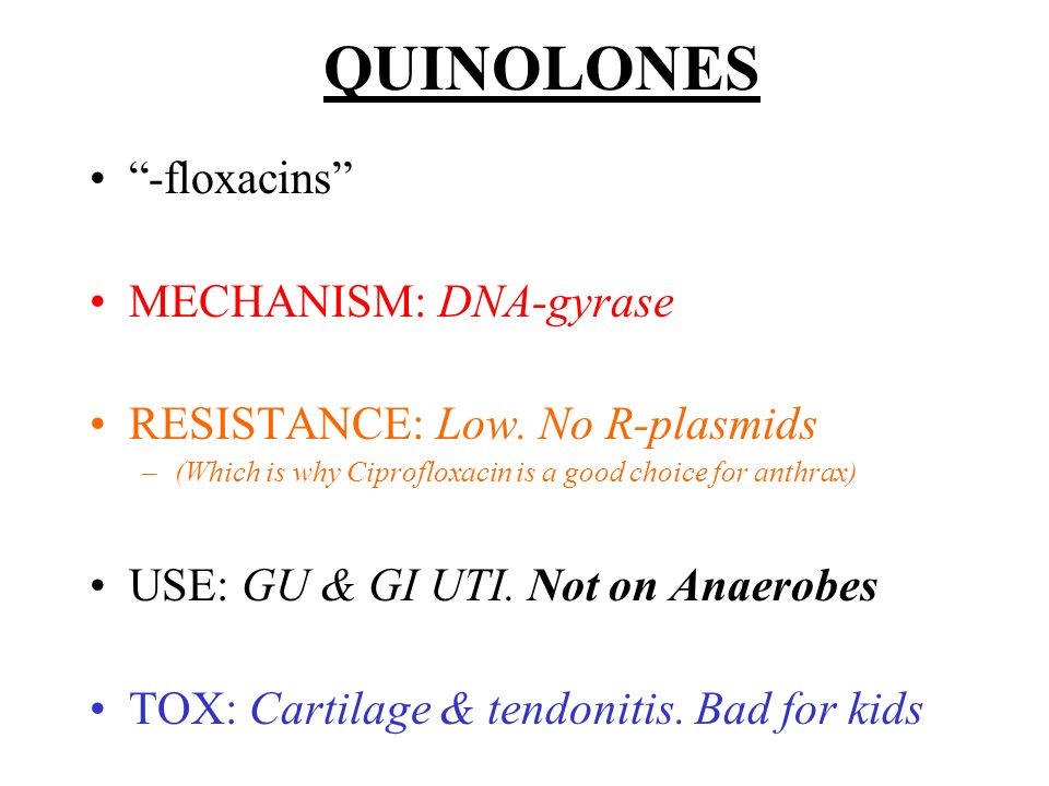 QUINOLONES -floxacins MECHANISM: DNA-gyrase RESISTANCE: Low. No R-plasmids –(Which is why Ciprofloxacin is a good choice for anthrax) USE: GU & GI UTI