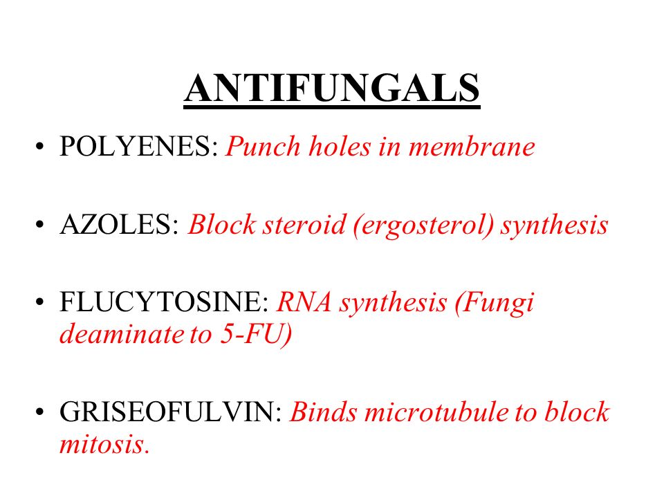 ANTIFUNGALS POLYENES: Punch holes in membrane AZOLES: Block steroid (ergosterol) synthesis FLUCYTOSINE: RNA synthesis (Fungi deaminate to 5-FU) GRISEO
