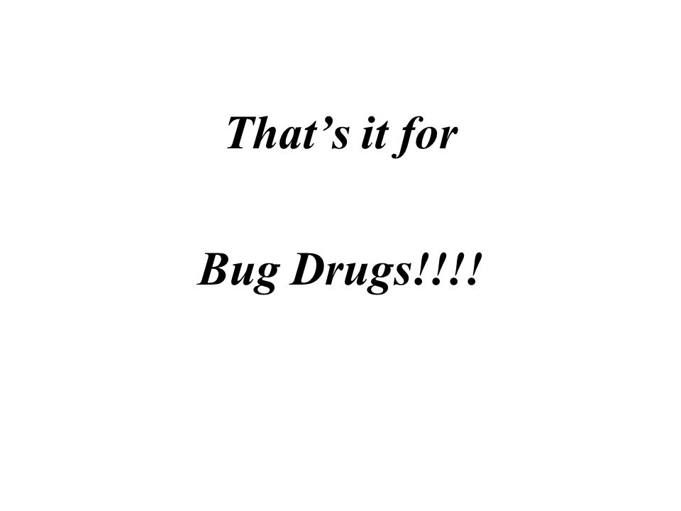 Thats it for Bug Drugs!!!!