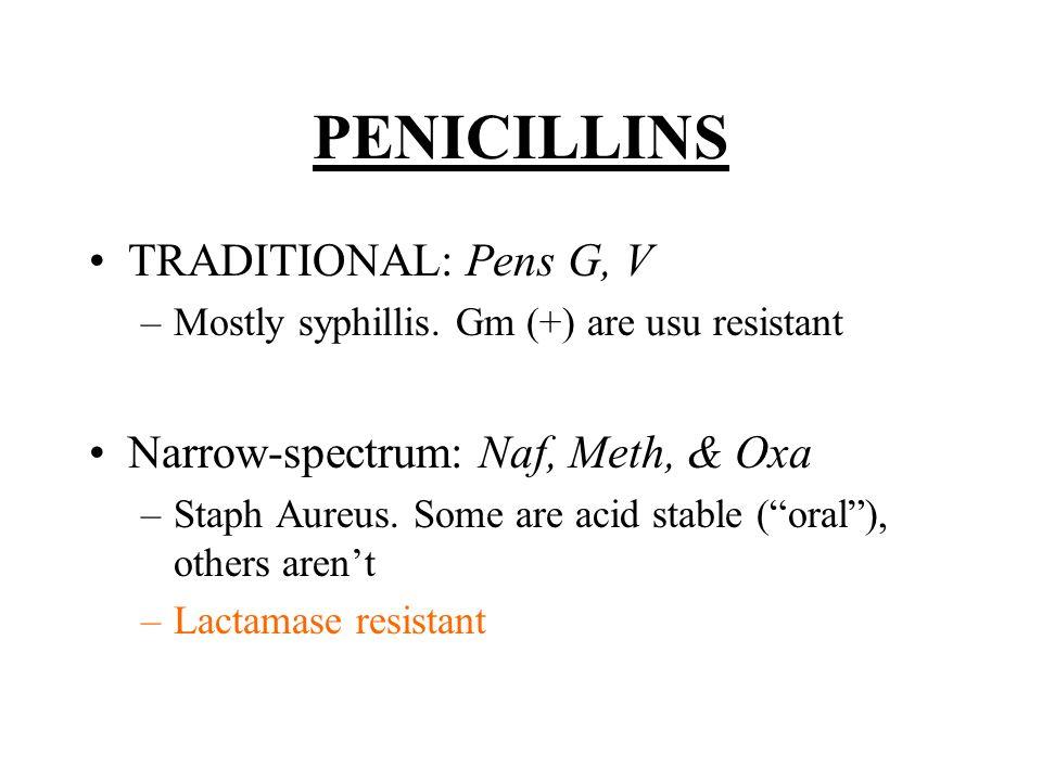 PENICILLINS (contd) WIDE-SPECTRUM –All other -cillins –Amp/amox: HELPS kill ENTEROCOCCI –HEN PsEcK LACTAMASE RESISTANT –IMIPENEM: give w/ cilastatin –AZTREONAM: OK w/ pen allergy Lactamase Blockers Clavulanic Acid Sulbactam