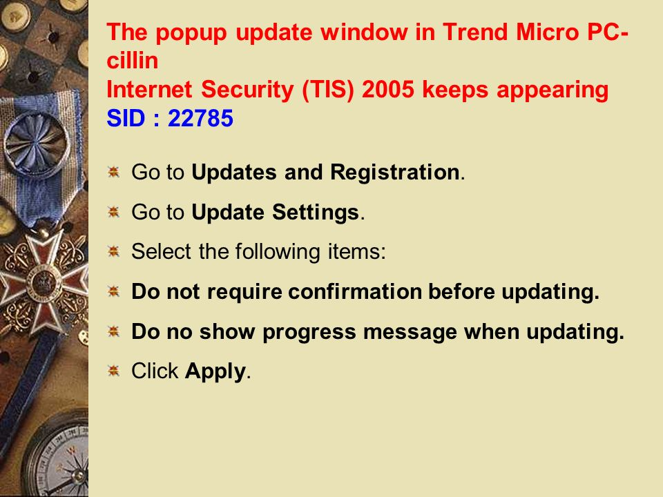 The popup update window in Trend Micro PC- cillin Internet Security (TIS) 2005 keeps appearing SID : 22785 Go to Updates and Registration.