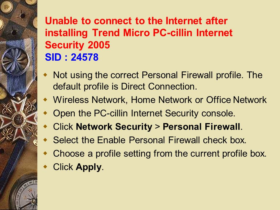 Unable to connect to the Internet after installing Trend Micro PC-cillin Internet Security 2005 SID : 24578 Not using the correct Personal Firewall profile.