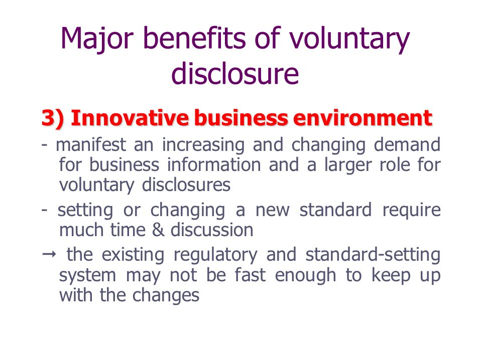 Major benefits of voluntary disclosure 3) Innovative business environment - manifest an increasing and changing demand for business information and a larger role for voluntary disclosures - setting or changing a new standard require much time & discussion the existing regulatory and standard-setting system may not be fast enough to keep up with the changes