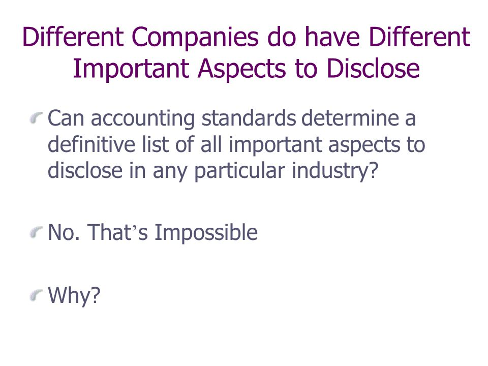 Different Companies do have Different Important Aspects to Disclose Can accounting standards determine a definitive list of all important aspects to disclose in any particular industry.