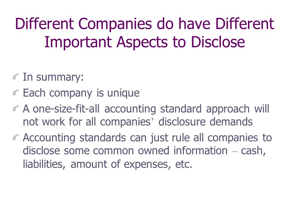 Different Companies do have Different Important Aspects to Disclose In summary: Each company is unique A one-size-fit-all accounting standard approach will not work for all companies disclosure demands Accounting standards can just rule all companies to disclose some common owned information – cash, liabilities, amount of expenses, etc.