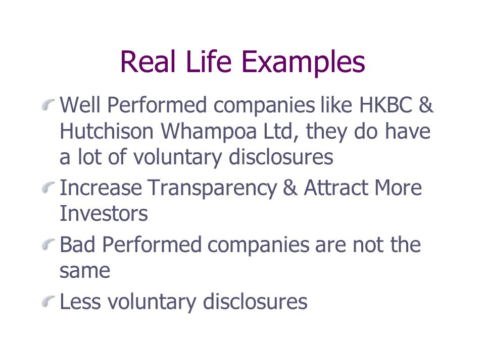 Real Life Examples Well Performed companies like HKBC & Hutchison Whampoa Ltd, they do have a lot of voluntary disclosures Increase Transparency & Attract More Investors Bad Performed companies are not the same Less voluntary disclosures