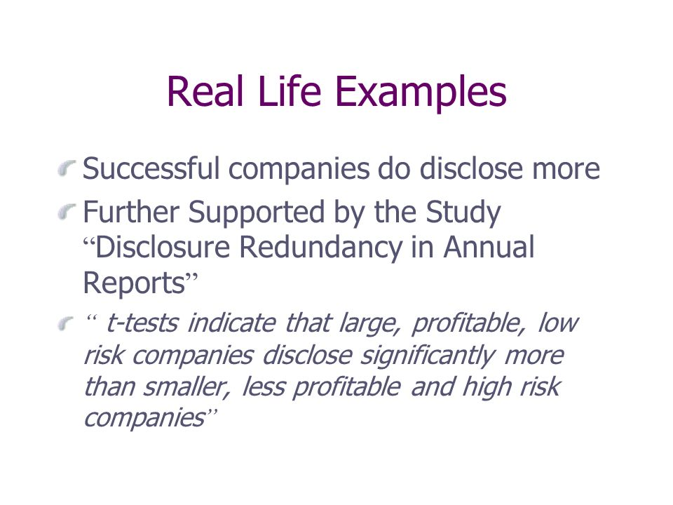 Real Life Examples Successful companies do disclose more Further Supported by the Study Disclosure Redundancy in Annual Reports t-tests indicate that large, profitable, low risk companies disclose significantly more than smaller, less profitable and high risk companies