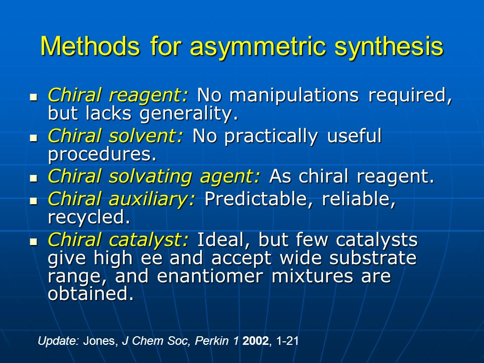 Methods for asymmetric synthesis Chiral reagent: No manipulations required, but lacks generality. Chiral reagent: No manipulations required, but lacks
