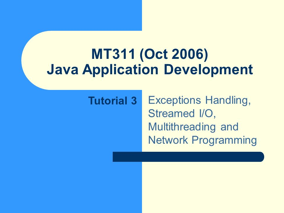 MT311 (Oct 2006) Java Application Development Exceptions Handling, Streamed I/O, Multithreading and Network Programming Tutorial 3