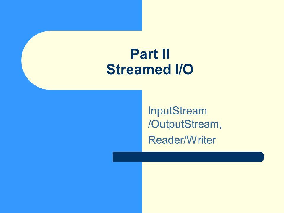 Part II Streamed I/O InputStream /OutputStream, Reader/Writer