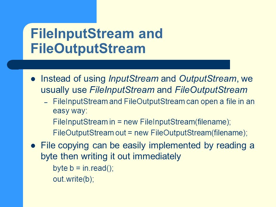 FileInputStream and FileOutputStream Instead of using InputStream and OutputStream, we usually use FileInputStream and FileOutputStream – FileInputStream and FileOutputStream can open a file in an easy way: FileInputStream in = new FileInputStream(filename); FileOutputStream out = new FileOutputStream(filename); File copying can be easily implemented by reading a byte then writing it out immediately byte b = in.read(); out.write(b);