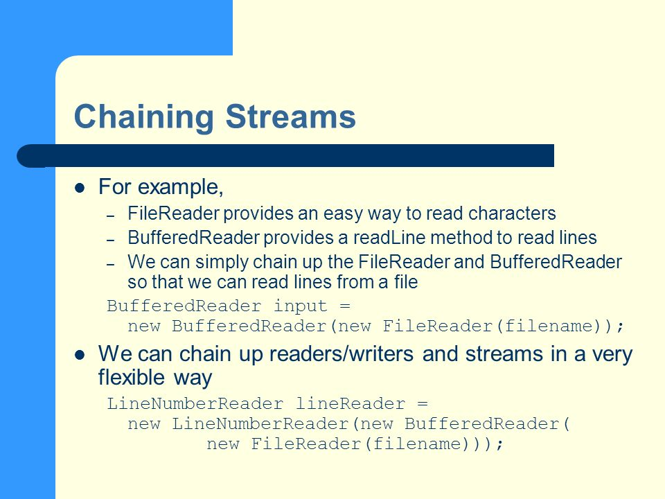 Chaining Streams For example, – FileReader provides an easy way to read characters – BufferedReader provides a readLine method to read lines – We can simply chain up the FileReader and BufferedReader so that we can read lines from a file BufferedReader input = new BufferedReader(new FileReader(filename)); We can chain up readers/writers and streams in a very flexible way LineNumberReader lineReader = new LineNumberReader(new BufferedReader( new FileReader(filename)));