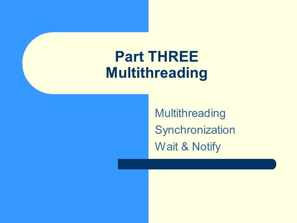 Part THREE Multithreading Multithreading Synchronization Wait & Notify