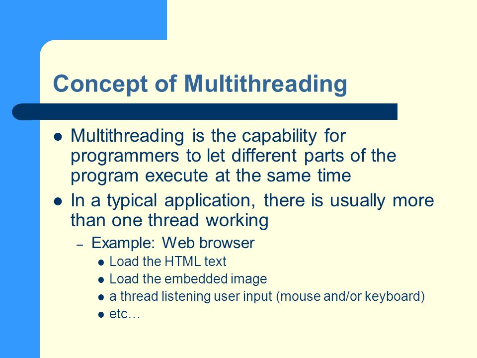 Concept of Multithreading Multithreading is the capability for programmers to let different parts of the program execute at the same time In a typical application, there is usually more than one thread working – Example: Web browser Load the HTML text Load the embedded image a thread listening user input (mouse and/or keyboard) etc …