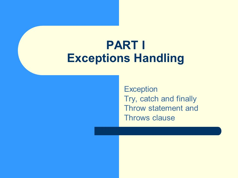 PART I Exceptions Handling Exception Try, catch and finally Throw statement and Throws clause