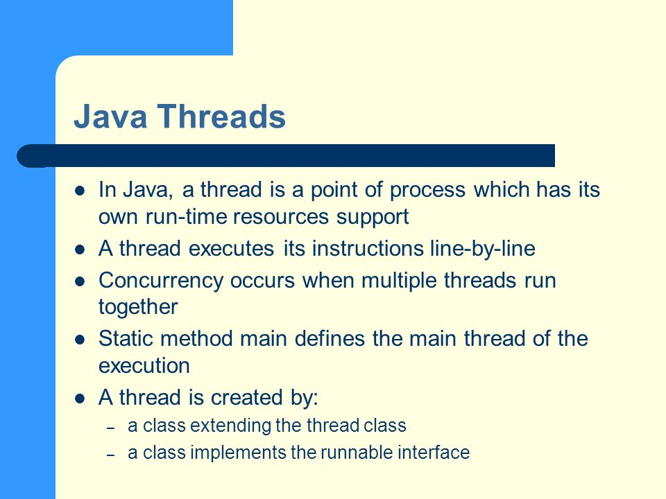 Java Threads In Java, a thread is a point of process which has its own run-time resources support A thread executes its instructions line-by-line Concurrency occurs when multiple threads run together Static method main defines the main thread of the execution A thread is created by: – a class extending the thread class – a class implements the runnable interface