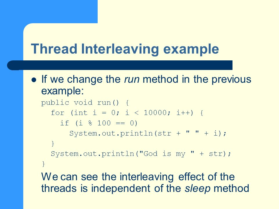 Thread Interleaving example If we change the run method in the previous example: public void run() { for (int i = 0; i < 10000; i++) { if (i % 100 == 0) System.out.println(str + + i); } System.out.println( God is my + str); } We can see the interleaving effect of the threads is independent of the sleep method