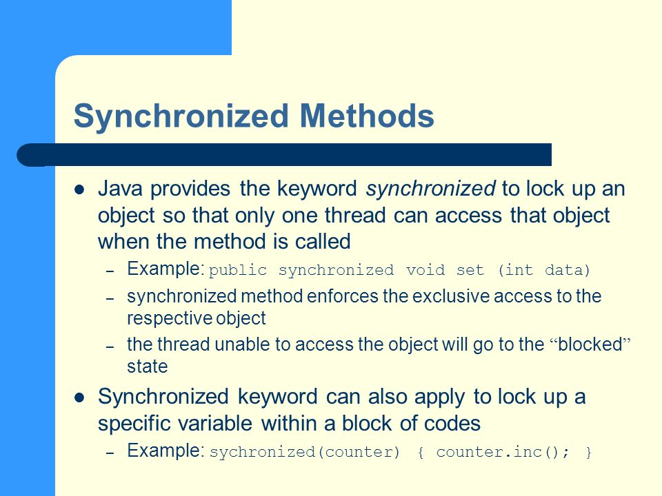 Synchronized Methods Java provides the keyword synchronized to lock up an object so that only one thread can access that object when the method is called – Example: public synchronized void set (int data) – synchronized method enforces the exclusive access to the respective object – the thread unable to access the object will go to the blocked state Synchronized keyword can also apply to lock up a specific variable within a block of codes – Example: sychronized(counter) { counter.inc(); }