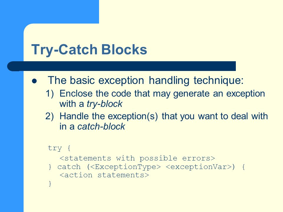 Flow Control in Try-Catch Blocks When the program executes and a statement in the try block causes an error, the control will be transferred to catch blocks The error in try block will be matched with the exception type in the parentheses in the catch block When the exception is matched, the corresponding handler will be executed After the exception handler finishes its work, the control will be passed to the point immediate after the catch blocks If no match is made, the program halts and give out error
