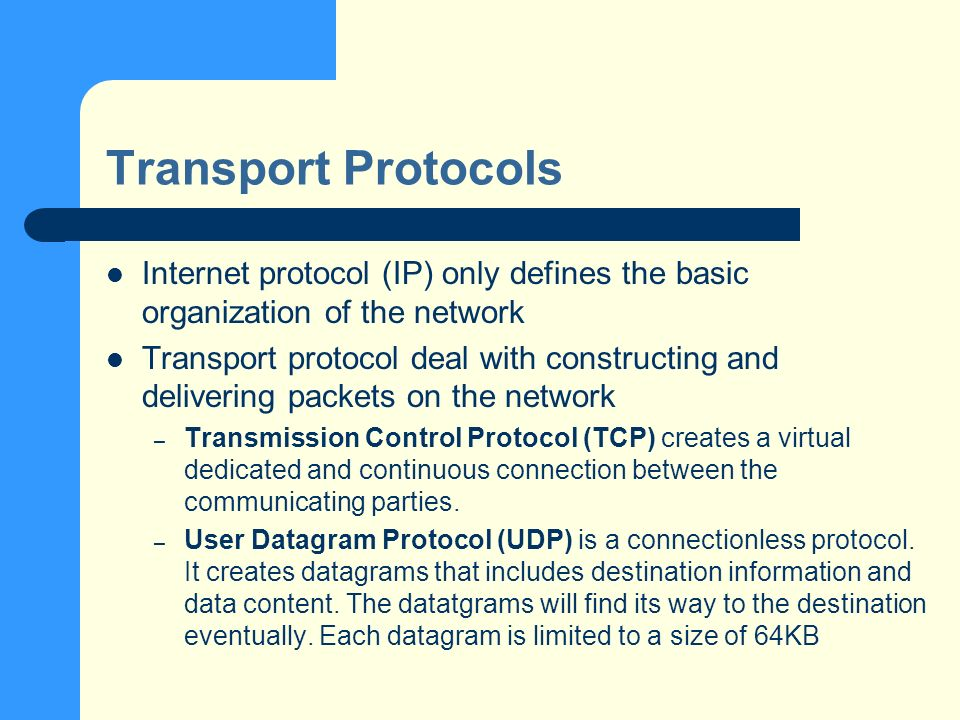 Transport Protocols Internet protocol (IP) only defines the basic organization of the network Transport protocol deal with constructing and delivering packets on the network – Transmission Control Protocol (TCP) creates a virtual dedicated and continuous connection between the communicating parties.