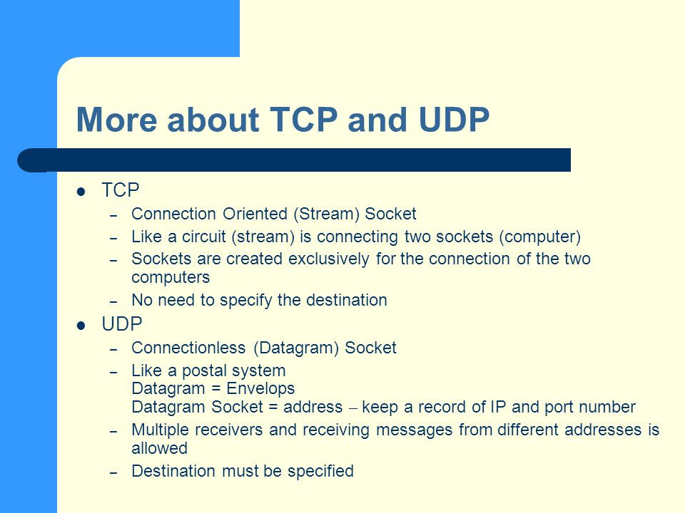 More about TCP and UDP TCP – Connection Oriented (Stream) Socket – Like a circuit (stream) is connecting two sockets (computer) – Sockets are created exclusively for the connection of the two computers – No need to specify the destination UDP – Connectionless (Datagram) Socket – Like a postal system Datagram = Envelops Datagram Socket = address – keep a record of IP and port number – Multiple receivers and receiving messages from different addresses is allowed – Destination must be specified