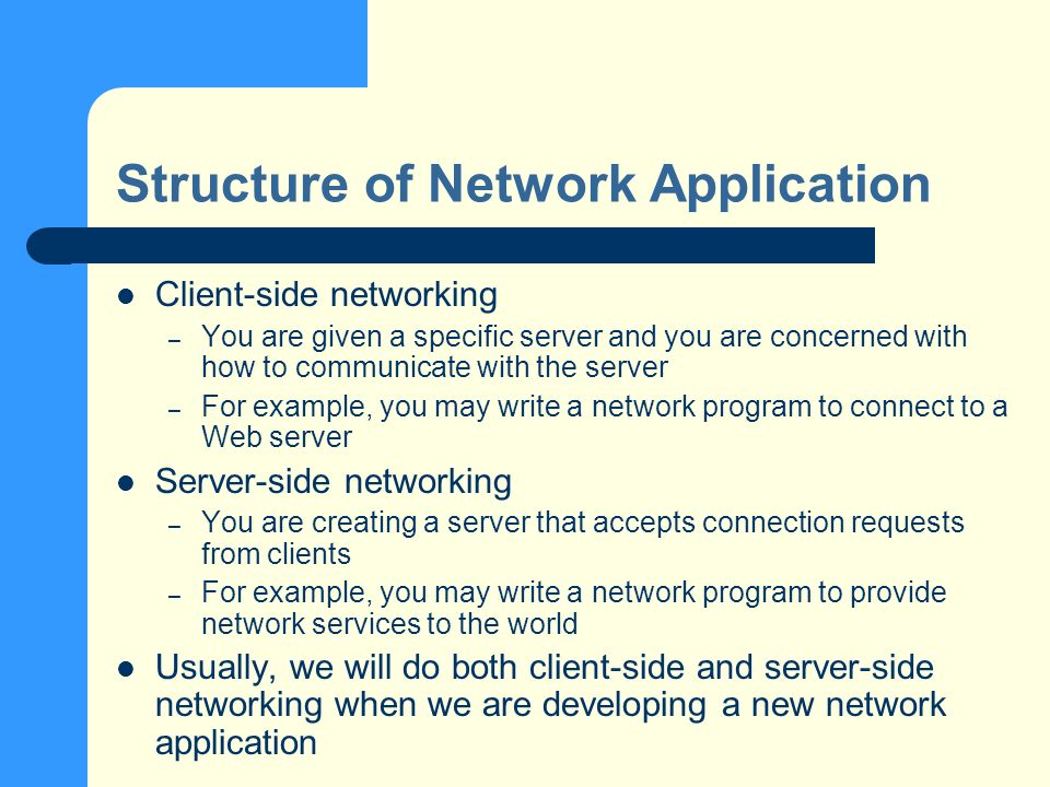 Structure of Network Application Client-side networking – You are given a specific server and you are concerned with how to communicate with the server – For example, you may write a network program to connect to a Web server Server-side networking – You are creating a server that accepts connection requests from clients – For example, you may write a network program to provide network services to the world Usually, we will do both client-side and server-side networking when we are developing a new network application
