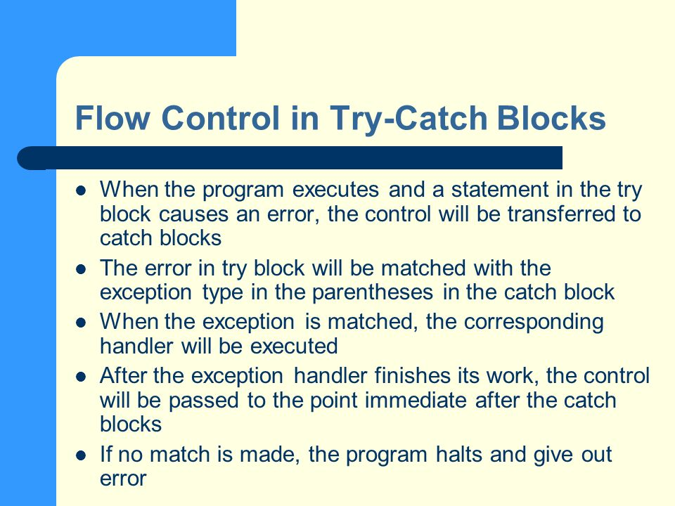 Multiple Catch-Block A try block can be followed by more than one catch- blocks – the exception will be checked against in sequence – whenever a match is made, the handler code is executed, the control will be passed to the point immediate after the catch blocks – In general, we place the blocks from specific exceptions to more general ones, example: try { // some errors occur here } catch (FileNotFoundException e) { // coding here } catch (IOException e) { // do something here } catch (Exception e) { // do other things here } finally { // always run these codes }