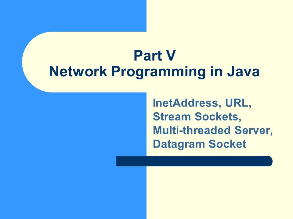 Part V Network Programming in Java InetAddress, URL, Stream Sockets, Multi-threaded Server, Datagram Socket
