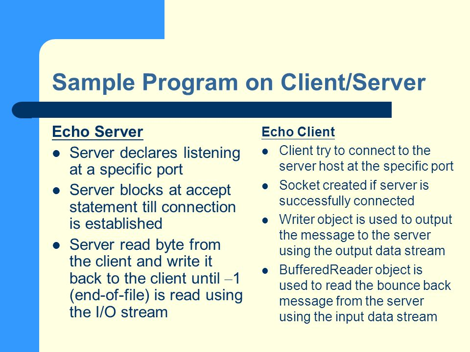 Sample Program on Client/Server Echo Server Server declares listening at a specific port Server blocks at accept statement till connection is established Server read byte from the client and write it back to the client until – 1 (end-of-file) is read using the I/O stream Echo Client Client try to connect to the server host at the specific port Socket created if server is successfully connected Writer object is used to output the message to the server using the output data stream BufferedReader object is used to read the bounce back message from the server using the input data stream