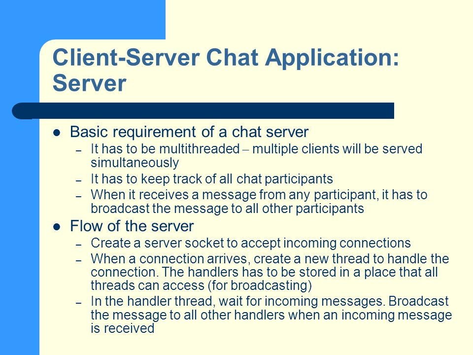 Client-Server Chat Application: Server Basic requirement of a chat server – It has to be multithreaded – multiple clients will be served simultaneously – It has to keep track of all chat participants – When it receives a message from any participant, it has to broadcast the message to all other participants Flow of the server – Create a server socket to accept incoming connections – When a connection arrives, create a new thread to handle the connection.
