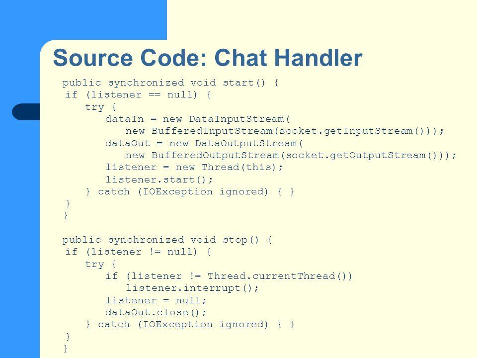 Source Code: Chat Handler public synchronized void start() { if (listener == null) { try { dataIn = new DataInputStream( new BufferedInputStream(socket.getInputStream())); dataOut = new DataOutputStream( new BufferedOutputStream(socket.getOutputStream())); listener = new Thread(this); listener.start(); } catch (IOException ignored) { } } public synchronized void stop() { if (listener != null) { try { if (listener != Thread.currentThread()) listener.interrupt(); listener = null; dataOut.close(); } catch (IOException ignored) { } }