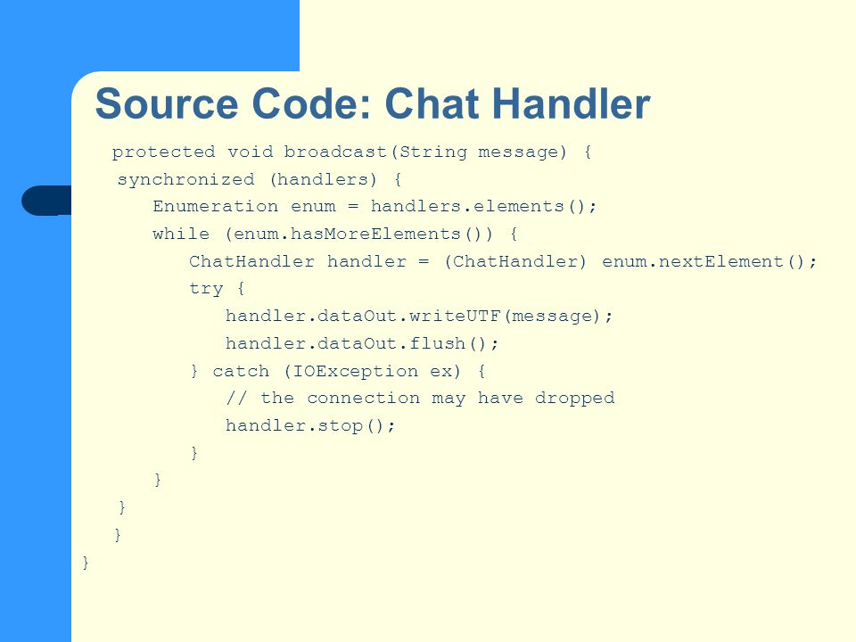 Source Code: Chat Handler protected void broadcast(String message) { synchronized (handlers) { Enumeration enum = handlers.elements(); while (enum.hasMoreElements()) { ChatHandler handler = (ChatHandler) enum.nextElement(); try { handler.dataOut.writeUTF(message); handler.dataOut.flush(); } catch (IOException ex) { // the connection may have dropped handler.stop(); }