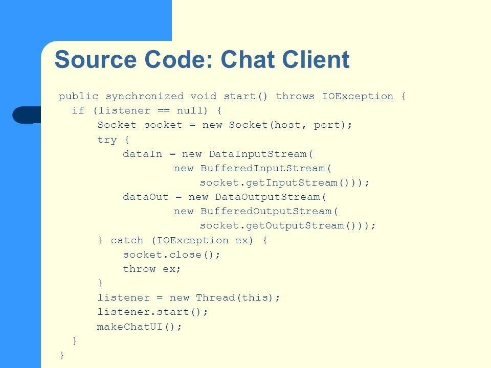Source Code: Chat Client public synchronized void start() throws IOException { if (listener == null) { Socket socket = new Socket(host, port); try { d