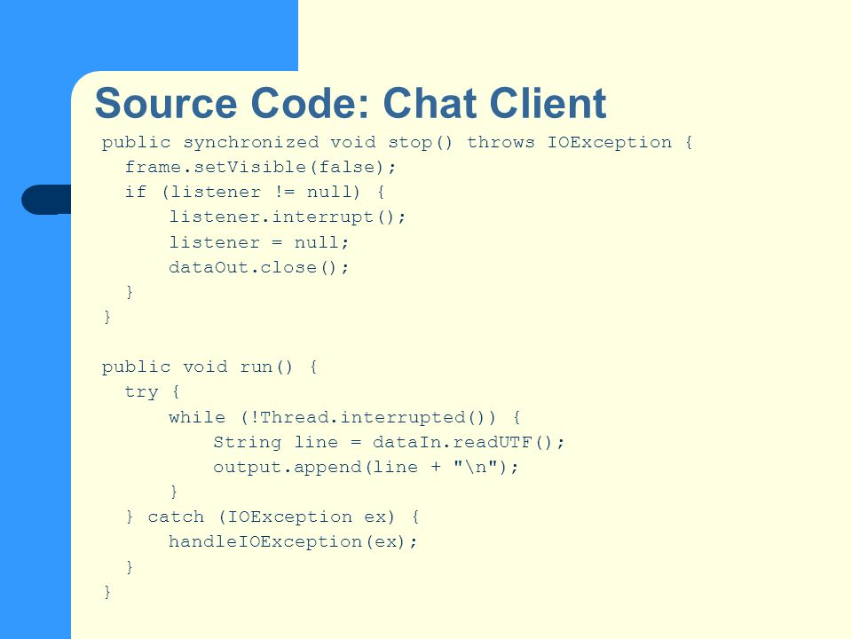 Source Code: Chat Client public synchronized void stop() throws IOException { frame.setVisible(false); if (listener != null) { listener.interrupt(); listener = null; dataOut.close(); } public void run() { try { while (!Thread.interrupted()) { String line = dataIn.readUTF(); output.append(line + \n ); } } catch (IOException ex) { handleIOException(ex); }