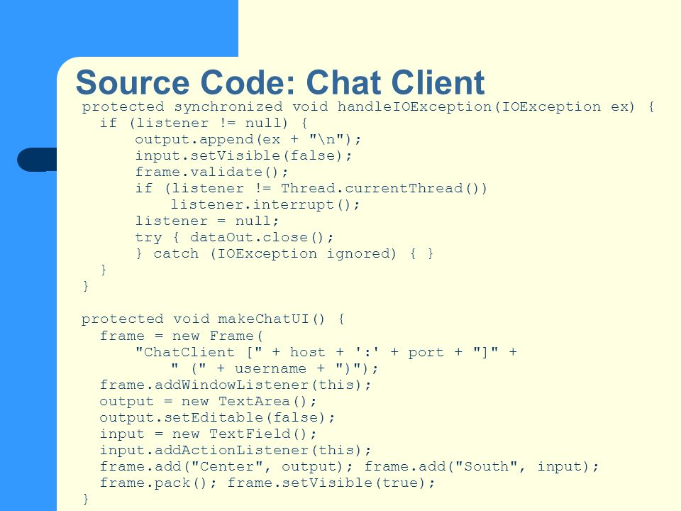 Source Code: Chat Client protected synchronized void handleIOException(IOException ex) { if (listener != null) { output.append(ex + \n ); input.setVisible(false); frame.validate(); if (listener != Thread.currentThread()) listener.interrupt(); listener = null; try { dataOut.close(); } catch (IOException ignored) { } } protected void makeChatUI() { frame = new Frame( ChatClient [ + host + : + port + ] + ( + username + ) ); frame.addWindowListener(this); output = new TextArea(); output.setEditable(false); input = new TextField(); input.addActionListener(this); frame.add( Center , output); frame.add( South , input); frame.pack(); frame.setVisible(true); }