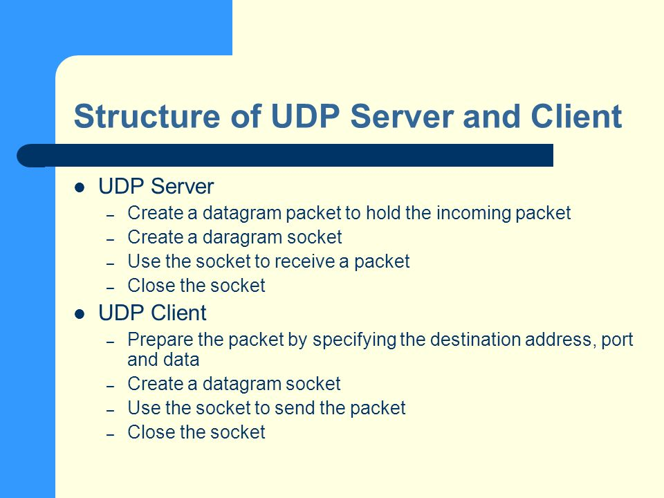 Structure of UDP Server and Client UDP Server – Create a datagram packet to hold the incoming packet – Create a daragram socket – Use the socket to receive a packet – Close the socket UDP Client – Prepare the packet by specifying the destination address, port and data – Create a datagram socket – Use the socket to send the packet – Close the socket
