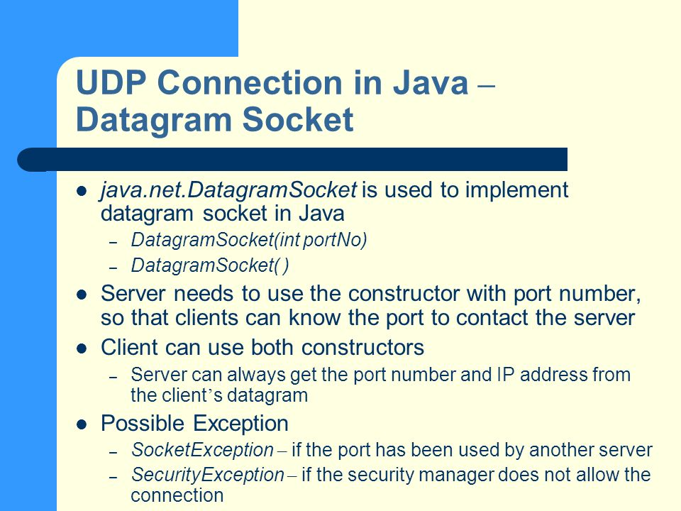 UDP Connection in Java – Datagram Socket java.net.DatagramSocket is used to implement datagram socket in Java – DatagramSocket(int portNo) – DatagramSocket( ) Server needs to use the constructor with port number, so that clients can know the port to contact the server Client can use both constructors – Server can always get the port number and IP address from the client s datagram Possible Exception – SocketException – if the port has been used by another server – SecurityException – if the security manager does not allow the connection