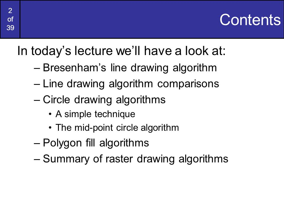 2 of 39 Contents In todays lecture well have a look at: –Bresenhams line drawing algorithm –Line drawing algorithm comparisons –Circle drawing algorit