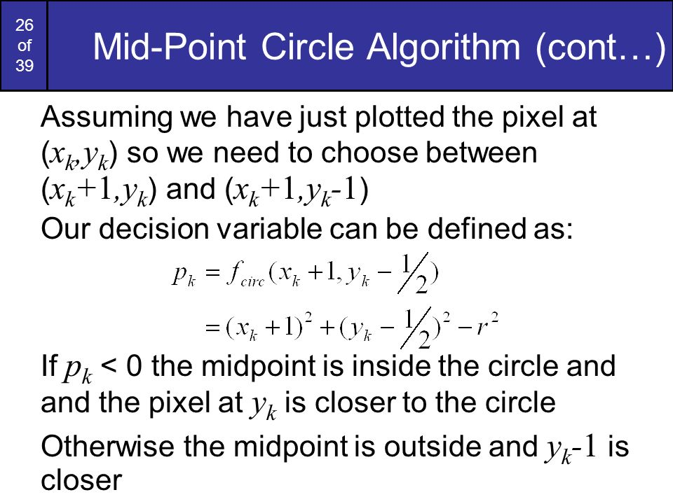 26 of 39 Mid-Point Circle Algorithm (cont…) Assuming we have just plotted the pixel at ( x k,y k ) so we need to choose between ( x k +1,y k ) and ( x