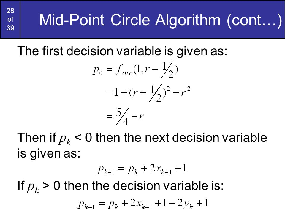 28 of 39 Mid-Point Circle Algorithm (cont…) The first decision variable is given as: Then if p k < 0 then the next decision variable is given as: If p