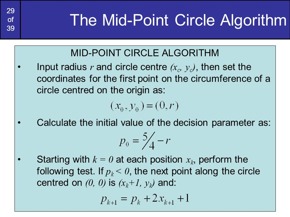 29 of 39 The Mid-Point Circle Algorithm MID-POINT CIRCLE ALGORITHM Input radius r and circle centre (x c, y c ), then set the coordinates for the firs