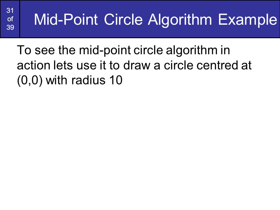 31 of 39 Mid-Point Circle Algorithm Example To see the mid-point circle algorithm in action lets use it to draw a circle centred at (0,0) with radius