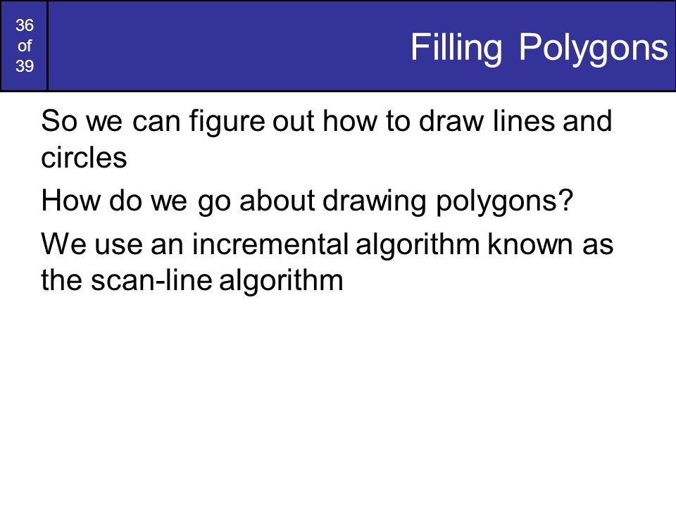 36 of 39 Filling Polygons So we can figure out how to draw lines and circles How do we go about drawing polygons? We use an incremental algorithm know