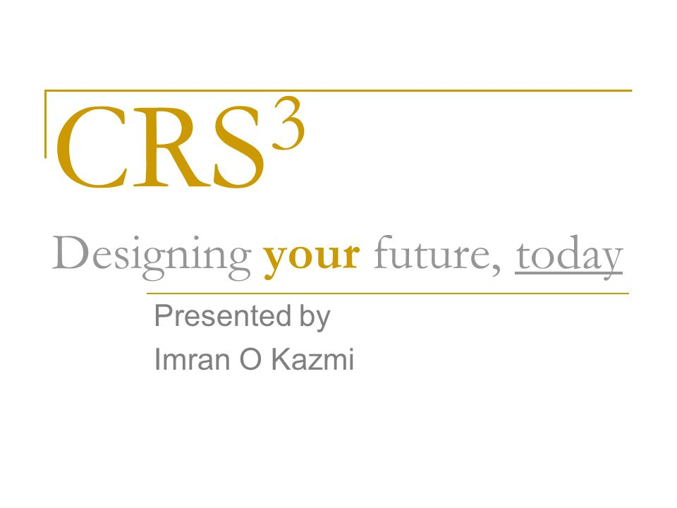 CRS 3 Designing your future, today Presented by Imran O Kazmi